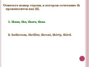 Отметьте номер строки, в котором сочетание th произносится как [ð]. 1. these,
