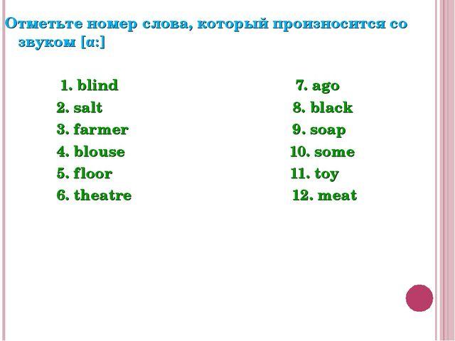 Отметьте номер слова, который произносится со звуком [α:] 1. blind 7. ago 2....