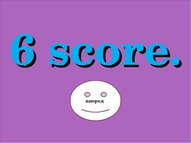 6 score. вперед