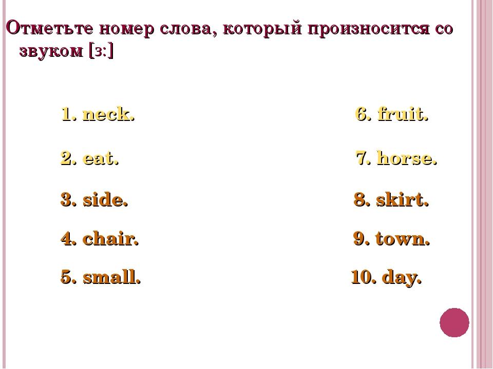 Отметьте номер слова, который произносится со звуком [з:] 1. neck. 6. fruit....