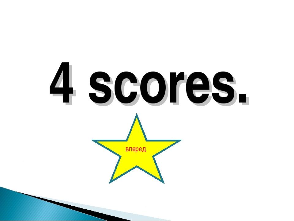 4 scores. вперед