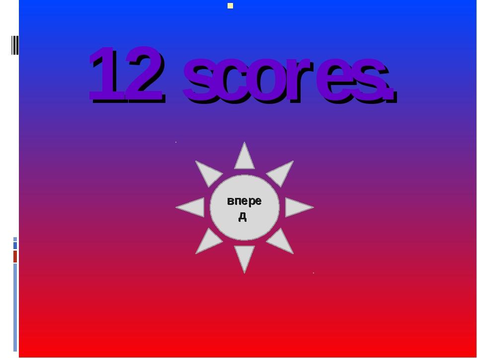 12 scores. вперед