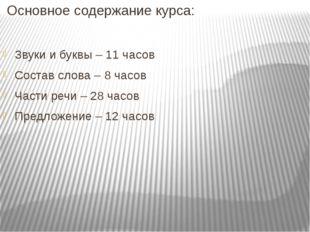 Основное содержание курса: Звуки и буквы – 11 часов Состав слова – 8 часов Ч