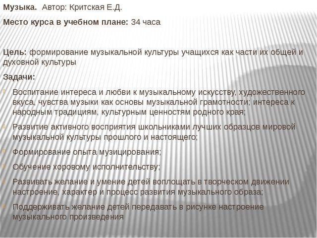 Музыка. Автор: Критская Е.Д. Место курса в учебном плане: 34 часа Цель: форми...