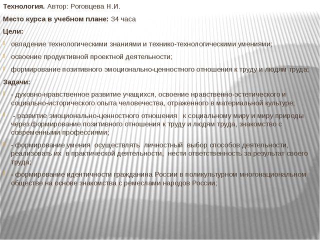 Технология. Автор: Роговцева Н.И. Место курса в учебном плане: 34 часа Цели:...