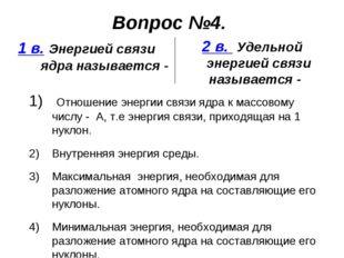 Вопрос №4. 1 в. Энергией связи ядра называется - 2 в. Удельной энергией связи