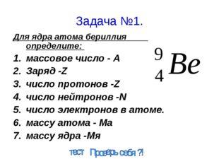 Задача №1. Для ядра атома бериллия определите: массовое число - А Заряд -Z чи