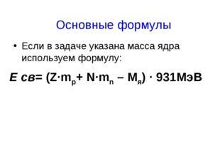 Если в задаче указана масса ядра используем формулу: Е св= (Z·mp+ N·mn – Mя)