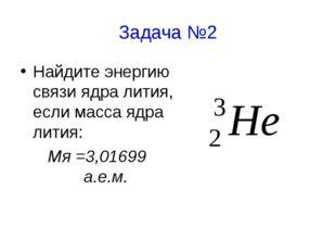 Задача №2 Найдите энергию связи ядра лития, если масса ядра лития: Мя =3,0169