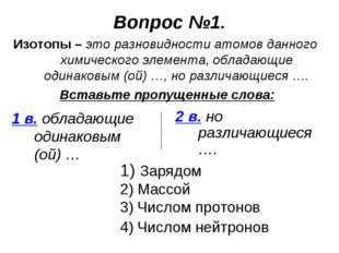 Вопрос №1. Изотопы – это разновидности атомов данного химического элемента, о