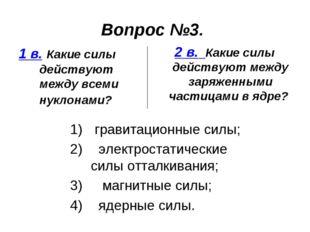 Вопрос №3. 1 в. Какие силы действуют между всеми нуклонами? 2 в. Какие силы д