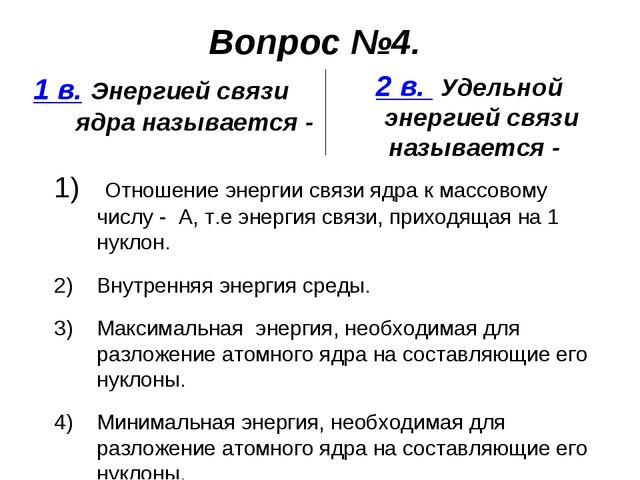 Вопрос №4. 1 в. Энергией связи ядра называется - 2 в. Удельной энергией связи...