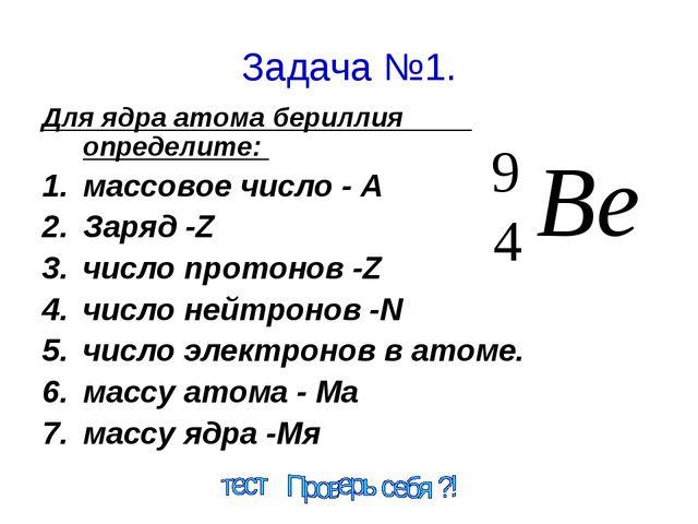 Задача №1. Для ядра атома бериллия определите: массовое число - А Заряд -Z чи...