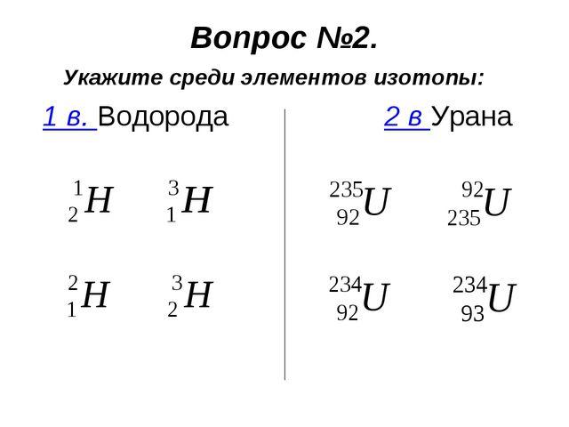 Вопрос №2. Укажите среди элементов изотопы: 1 в. Водорода2 в Урана