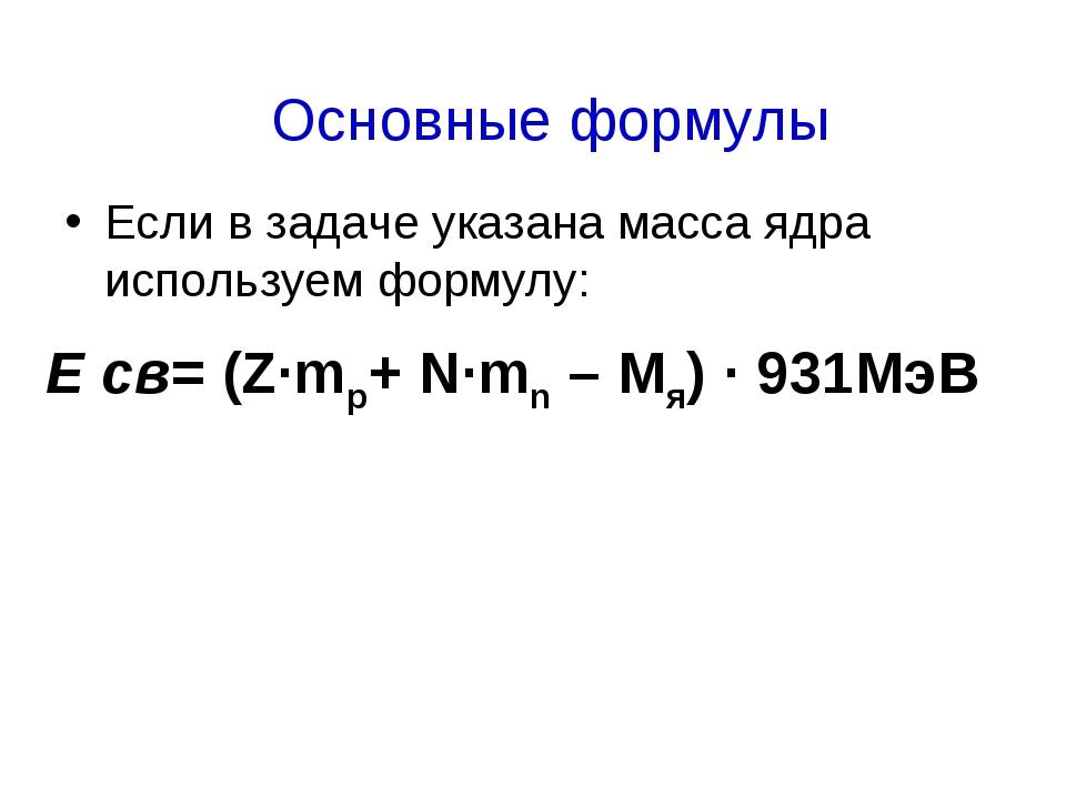 Если в задаче указана масса ядра используем формулу: Е св= (Z·mp+ N·mn – Mя)...