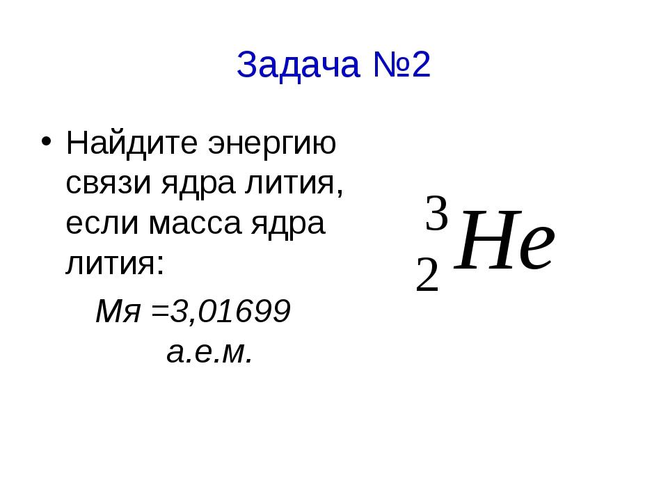 Задача №2 Найдите энергию связи ядра лития, если масса ядра лития: Мя =3,0169...