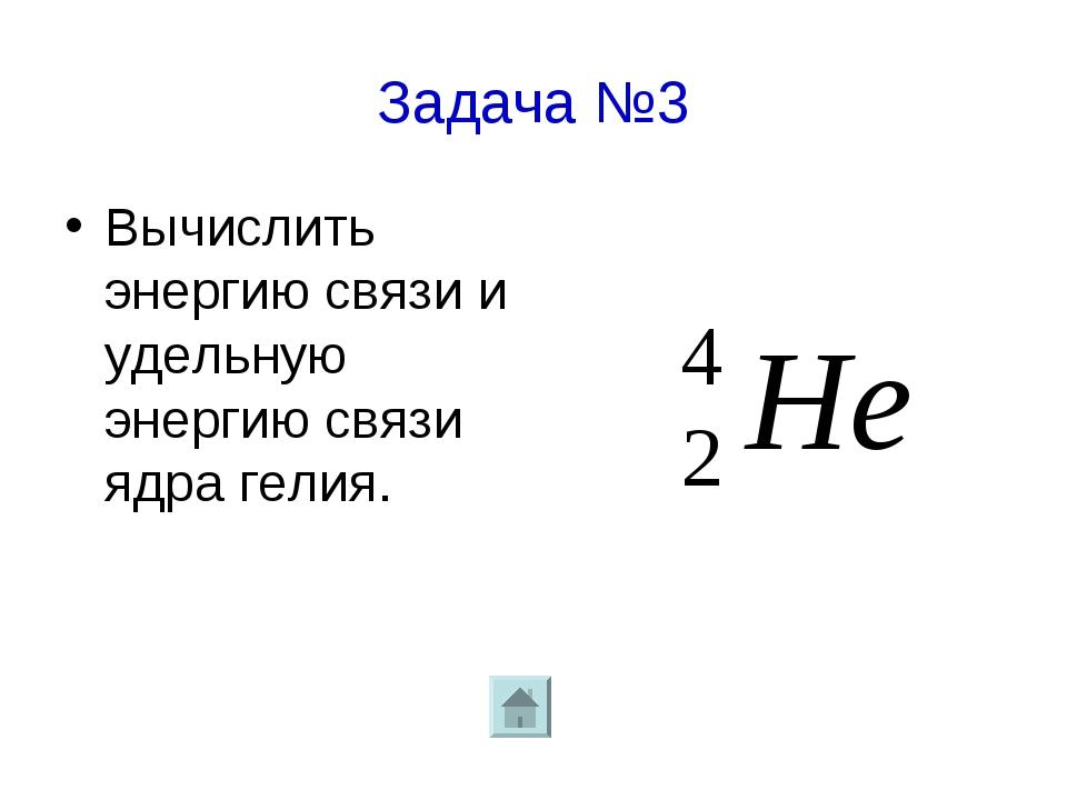 Задача №3 Вычислить энергию связи и удельную энергию связи ядра гелия.