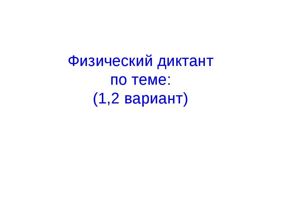 Физический диктант по теме: (1,2 вариант)