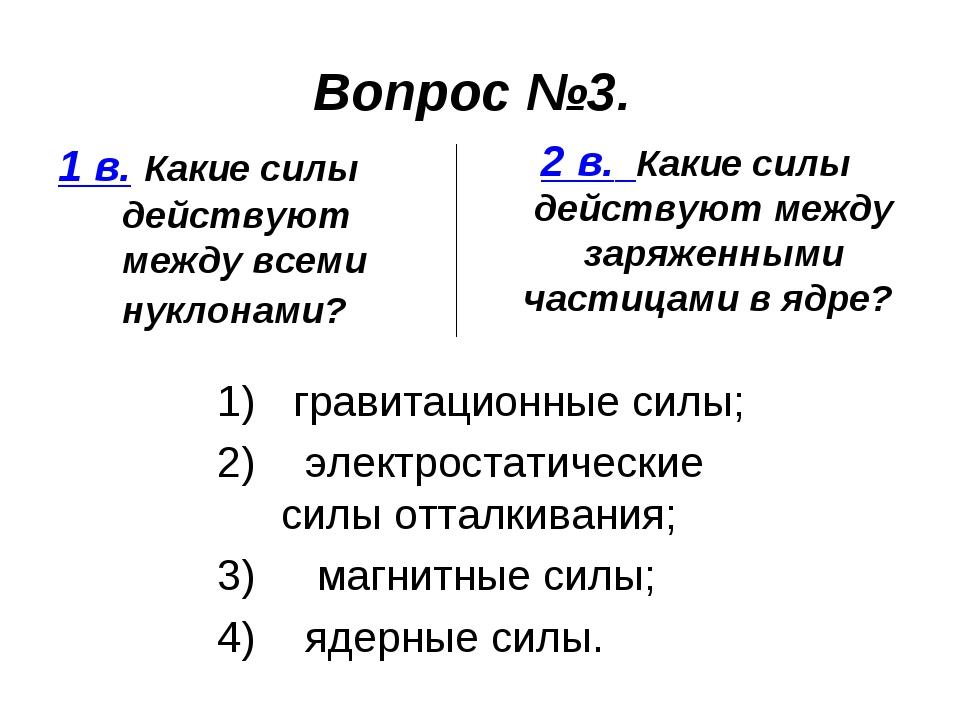 Вопрос №3. 1 в. Какие силы действуют между всеми нуклонами? 2 в. Какие силы д...