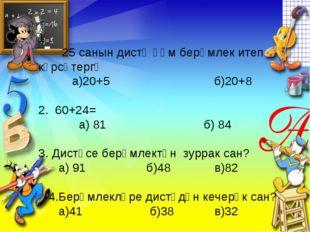 1 . 25 санын дистә һәм берәмлек итеп күрсәтергә а)20+5 б)20+8 2. 60+24= а) 81