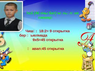 №5 (40 нчы бит) мәсьәләне тикшерү Чишү: 18:2= 9 открытка бер җыелмада 9х5=45