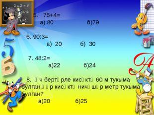5. 75+4= а) 80 б)79 6. 90:3= а) 20 б) 30 7. 48:2= а)22 б)24 8. Өч бертөрле к