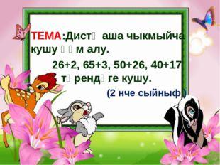 ТЕМА:Дистә аша чыкмыйча кушу һәм алу. 26+2, 65+3, 50+26, 40+17 төрендәге куш