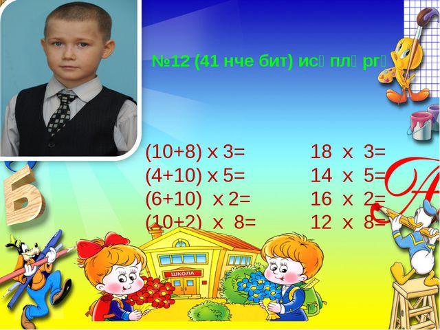 №12 (41 нче бит) исәпләргә (10+8) х 3= 18 х 3= (4+10) х 5= 14 х 5= (6+10) х 2...