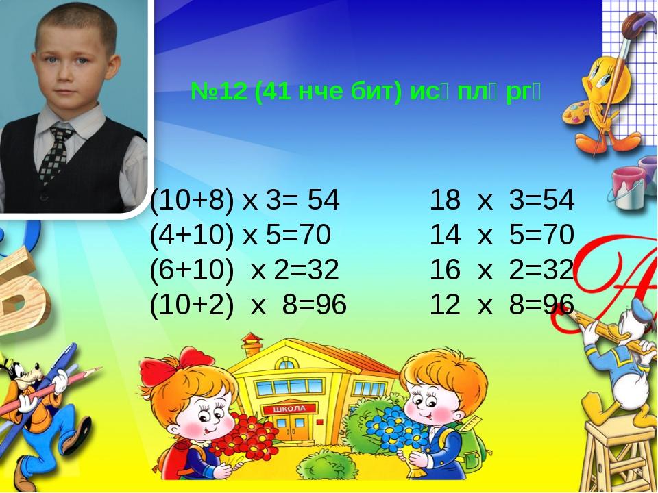 №12 (41 нче бит) исәпләргә (10+8) х 3= 54 18 х 3=54 (4+10) х 5=70 14 х 5=70 (...