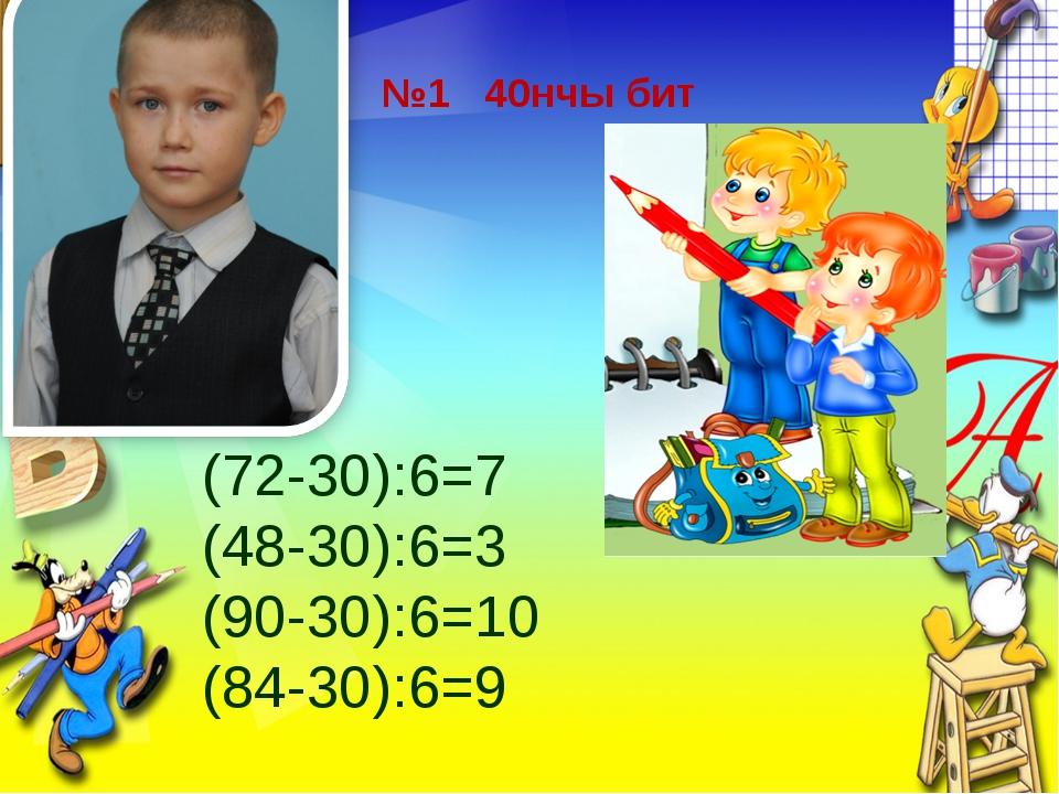 №1 40нчы бит (72-30):6=7 (48-30):6=3 (90-30):6=10 (84-30):6=9