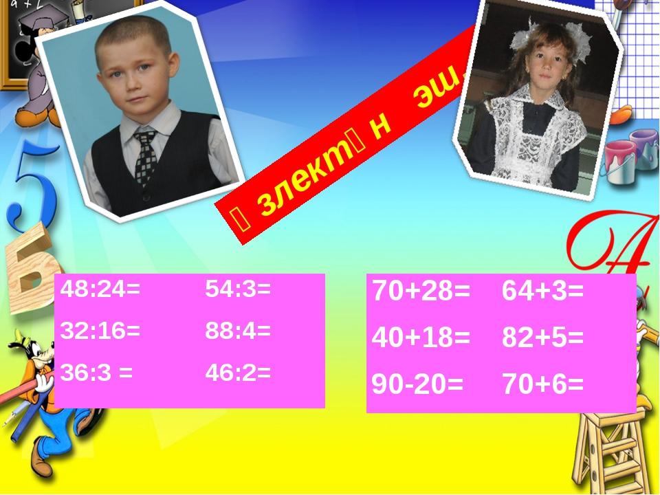 Үзлектән эш. 48:24= 32:16= 36:3 =54:3= 88:4= 46:2= 70+28= 40+18= 90-20=64+3...