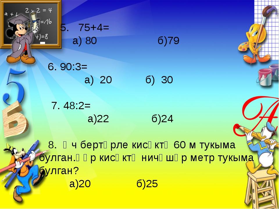 5. 75+4= а) 80 б)79 6. 90:3= а) 20 б) 30 7. 48:2= а)22 б)24 8. Өч бертөрле к...