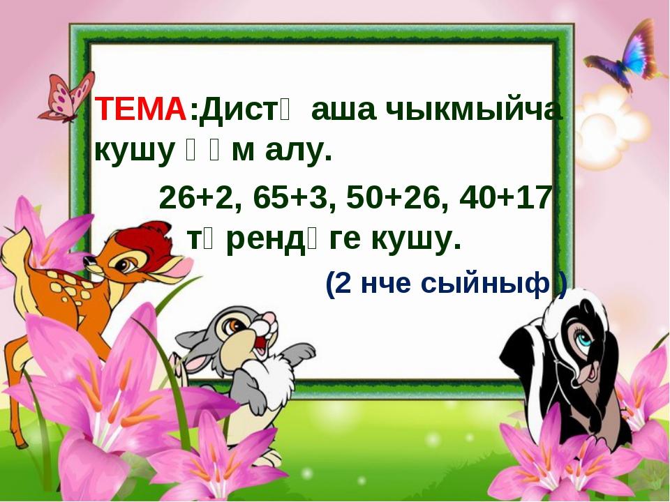 ТЕМА:Дистә аша чыкмыйча кушу һәм алу. 26+2, 65+3, 50+26, 40+17 төрендәге куш...