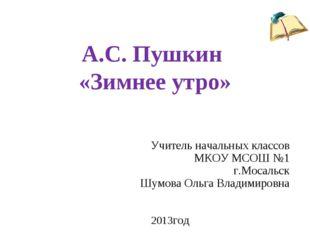 А.С. Пушкин «Зимнее утро» Учитель начальных классов МКОУ МСОШ №1 г.Мосальск Ш