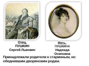 Отец, ПУШКИН Сергей Львович Мать, ПУШКИНА Надежда Осиповна Принадлежали родит