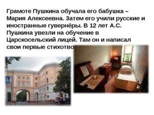 Грамоте Пушкина обучала его бабушка – Мария Алексеевна. Затем его учили русск