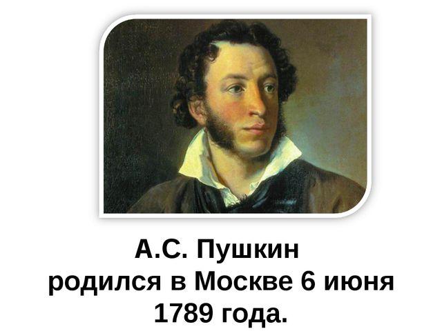 А.С. Пушкин родился в Москве 6 июня 1789 года.
