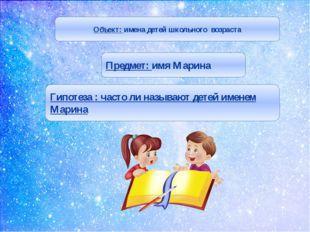 Объект: имена детей школьного возраста Предмет: имя Марина Гипотеза : часто