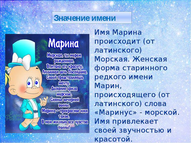 Значение имени Имя Марина происходит (от латинского) Морская. Женская форма...