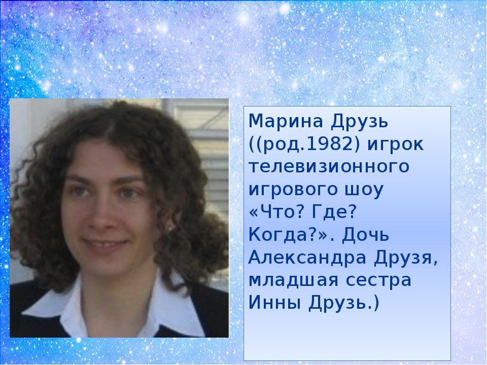 Марина Друзь ((род.1982) игрок телевизионного игрового шоу «Что? Где? Когда?...