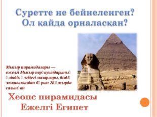 Мысыр пирамидалары— ежелгіМысырперғауындарының өзіндік үлгідегі мазарлары,