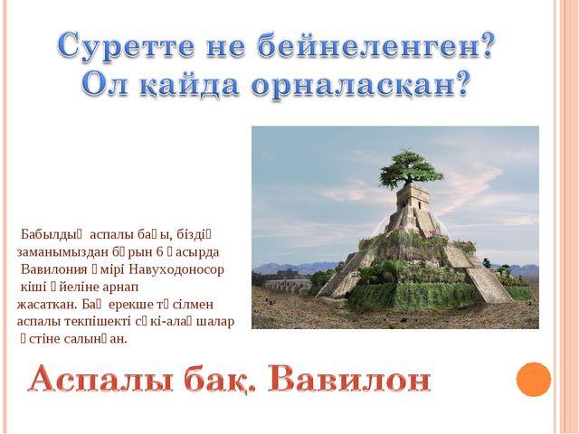 Бабылдың аспалы бағы, біздің заманымыздан бұрын 6 ғасырда Вавилония әмірі На...