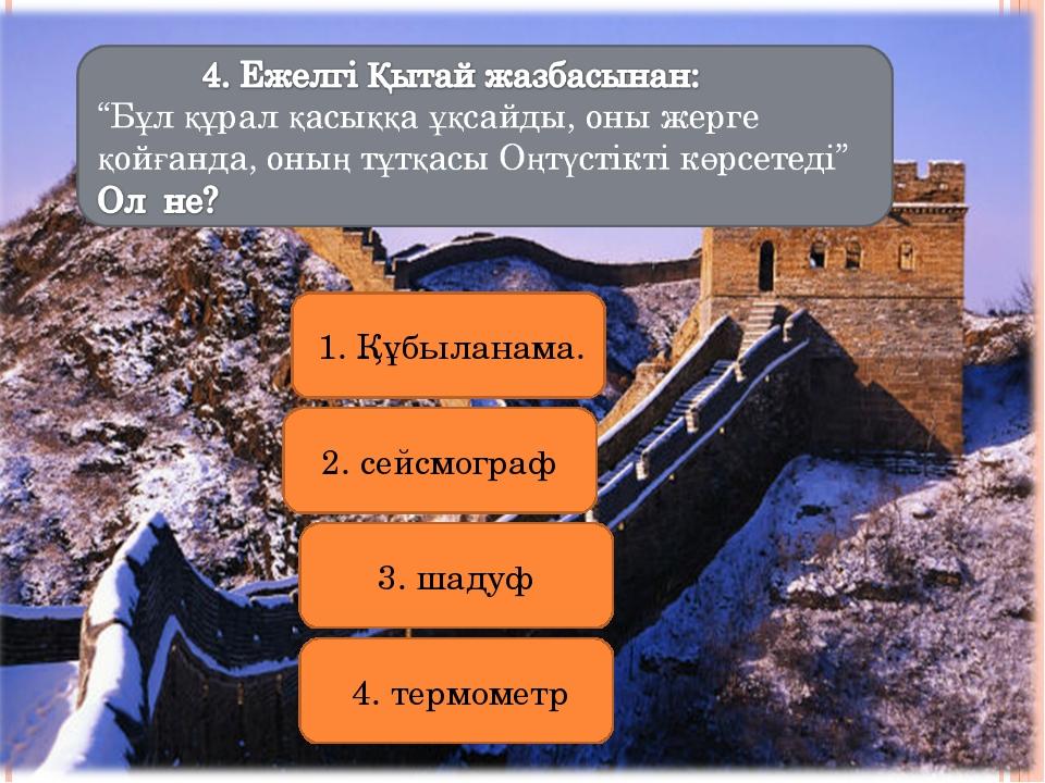 1. Құбыланама. 2. сейсмограф 3. шадуф 4. термометр