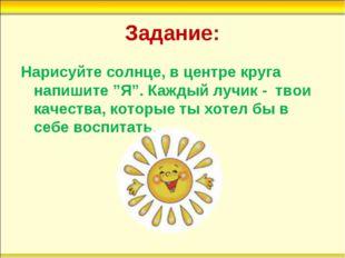 """Задание: Нарисуйте солнце, в центре круга напишите """"Я"""". Каждый лучик - твои к"""