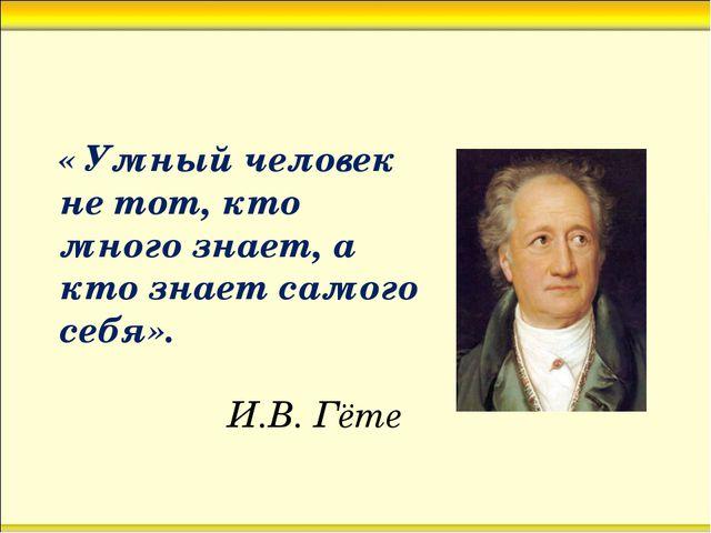 « Умный человек не тот, кто много знает, а кто знает самого себя». И.В. Гёте