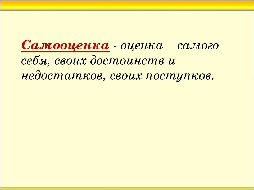 Самооценка - оценка самого себя, своих достоинств и недостатков, своих поступ...