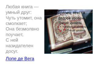 Любая книга — умный друг: Чуть утомит, она смолкает; Она безмолвно поучает, С