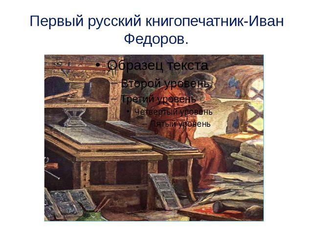Первый русский книгопечатник-Иван Федоров.