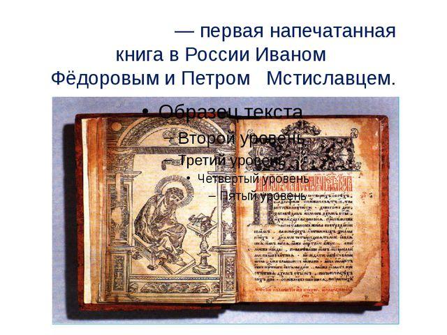 «Апо́стол» — первая напечатанная книга в России Иваном ФёдоровымиПетром Мс...