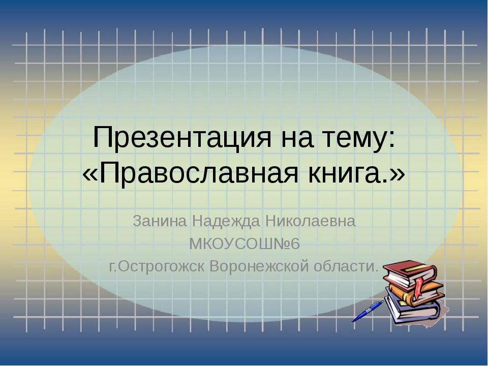 Презентация на тему: «Православная книга.» Занина Надежда Николаевна МКОУСОШ№...